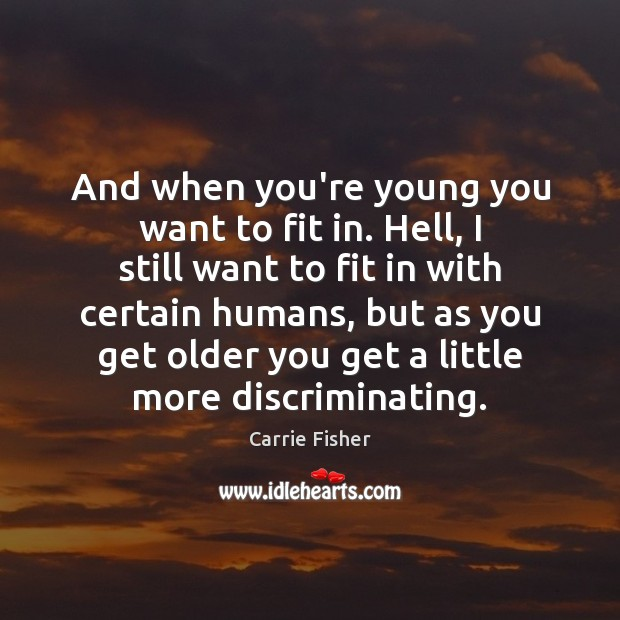 And when you're young you want to fit in. Hell, I still Carrie Fisher Picture Quote