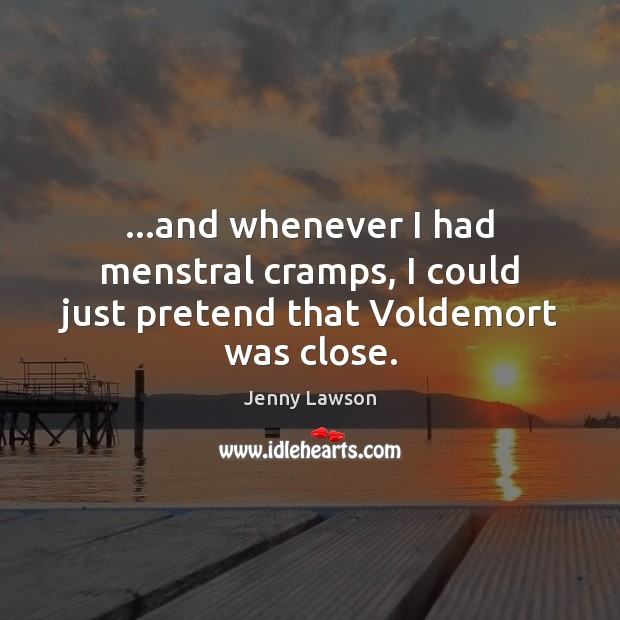 Image, …and whenever I had menstral cramps, I could just pretend that Voldemort was close.