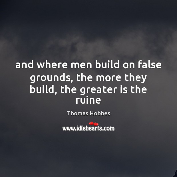 And where men build on false grounds, the more they build, the greater is the ruine Image