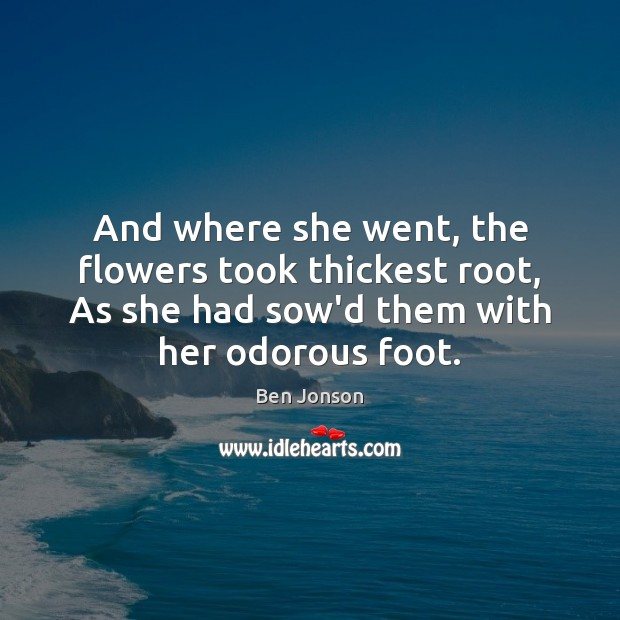 And where she went, the flowers took thickest root, As she had Image