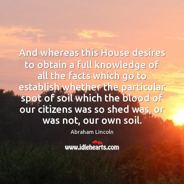 Image, And whereas this House desires to obtain a full knowledge of all
