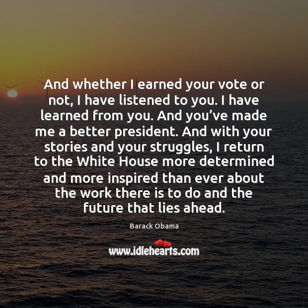 Image, And whether I earned your vote or not, I have listened to