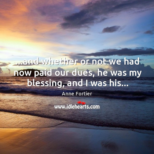 …and whether or not we had now paid our dues, he was my blessing, and I was his… Image
