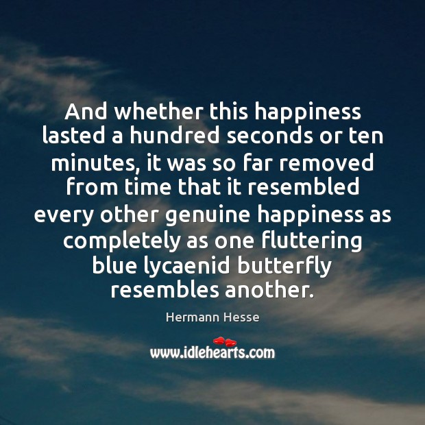 And whether this happiness lasted a hundred seconds or ten minutes, it Hermann Hesse Picture Quote
