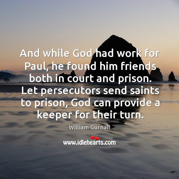 And while God had work for paul, he found him friends both in court and prison. William Gurnall Picture Quote