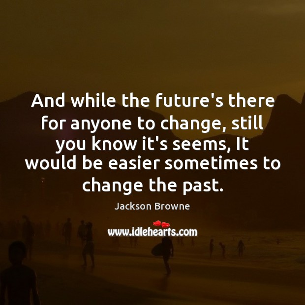 And while the future's there for anyone to change, still you know Jackson Browne Picture Quote