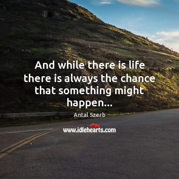 Image, And while there is life there is always the chance that something might happen…