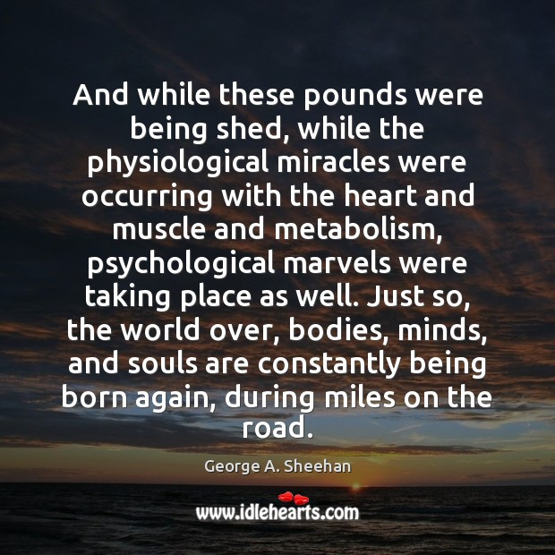 And while these pounds were being shed, while the physiological miracles were George A. Sheehan Picture Quote