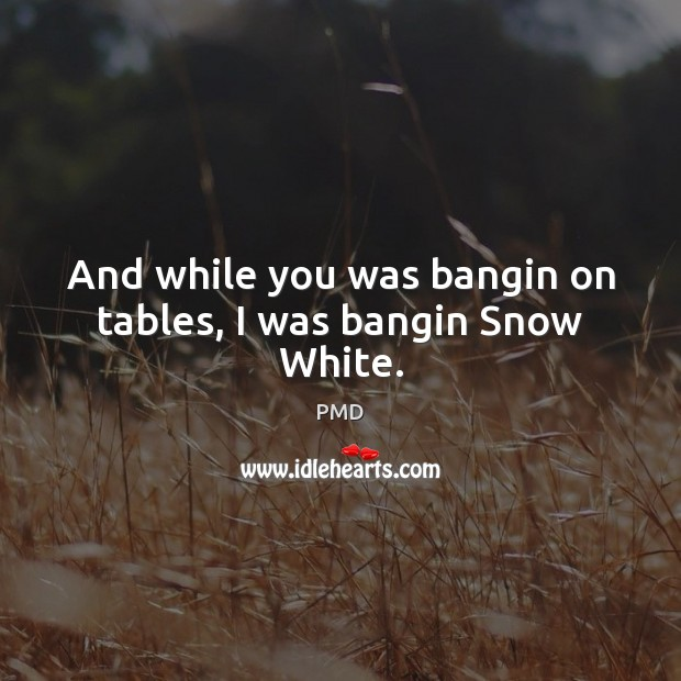 And while you was bangin on tables, I was bangin Snow White. Image