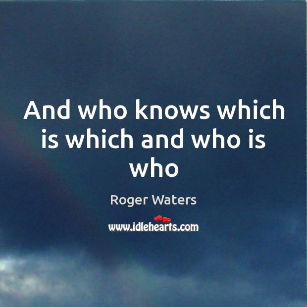 And who knows which is which and who is who Roger Waters Picture Quote