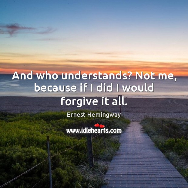 And who understands? Not me, because if I did I would forgive it all. Image