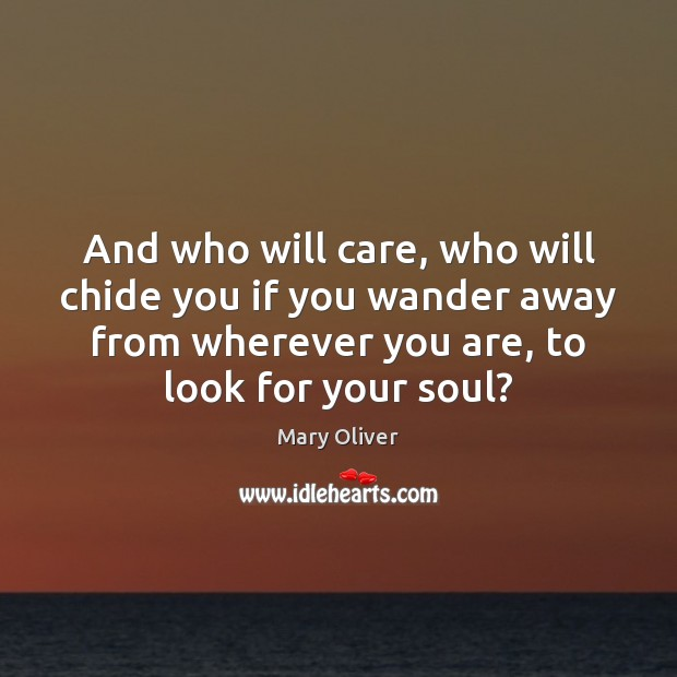 And who will care, who will chide you if you wander away Mary Oliver Picture Quote
