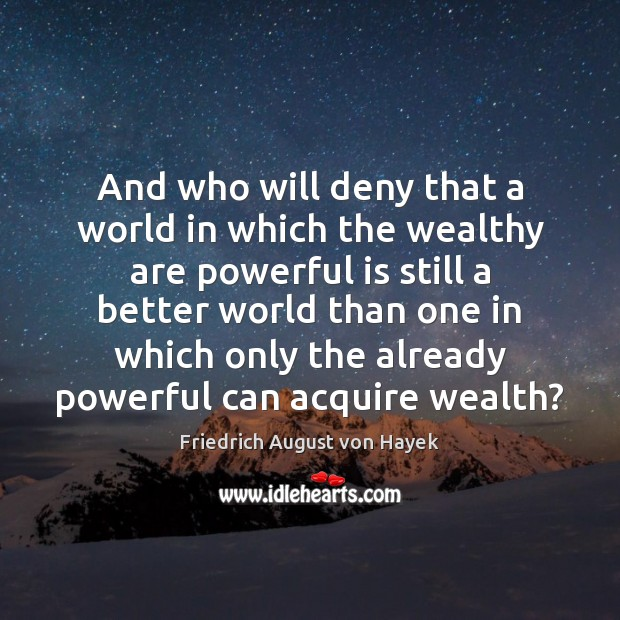 And who will deny that a world in which the wealthy are Friedrich August von Hayek Picture Quote