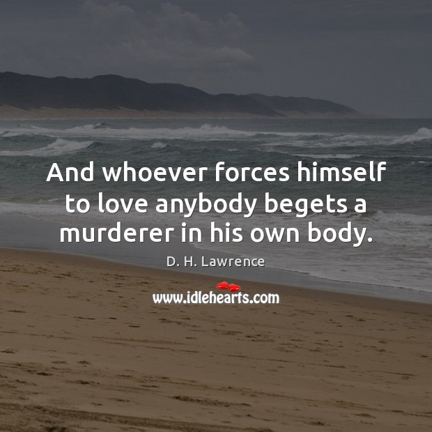 And whoever forces himself to love anybody begets a murderer in his own body. Image