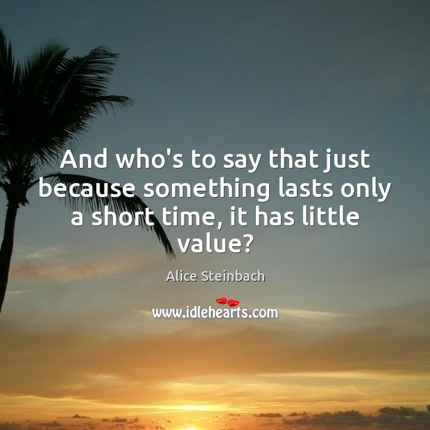 Image, And who's to say that just because something lasts only a short time, it has little value?