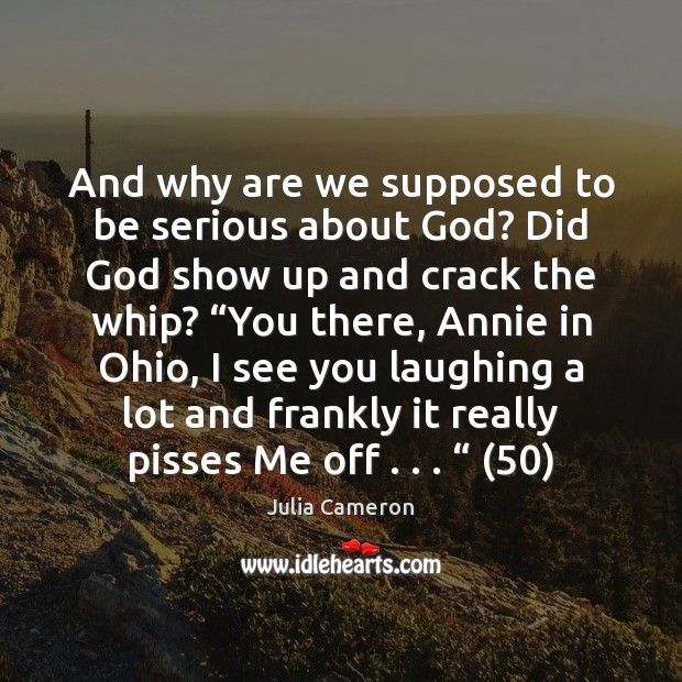 And why are we supposed to be serious about God? Did God Julia Cameron Picture Quote