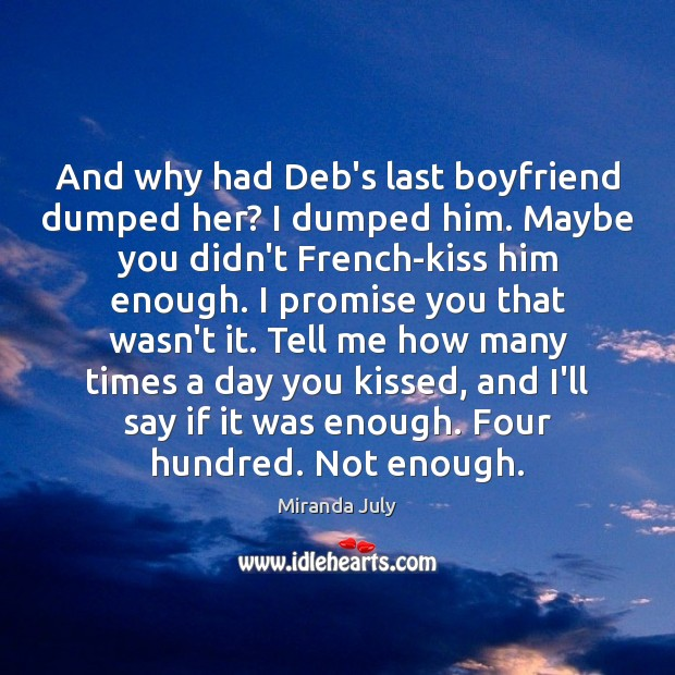 And why had Deb's last boyfriend dumped her? I dumped him. Maybe Miranda July Picture Quote