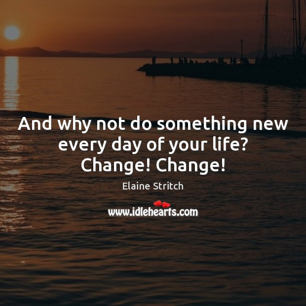 And why not do something new every day of your life? Change! Change! Elaine Stritch Picture Quote