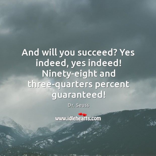 Image, And will you succeed? Yes indeed, yes indeed! Ninety-eight and three-quarters percent