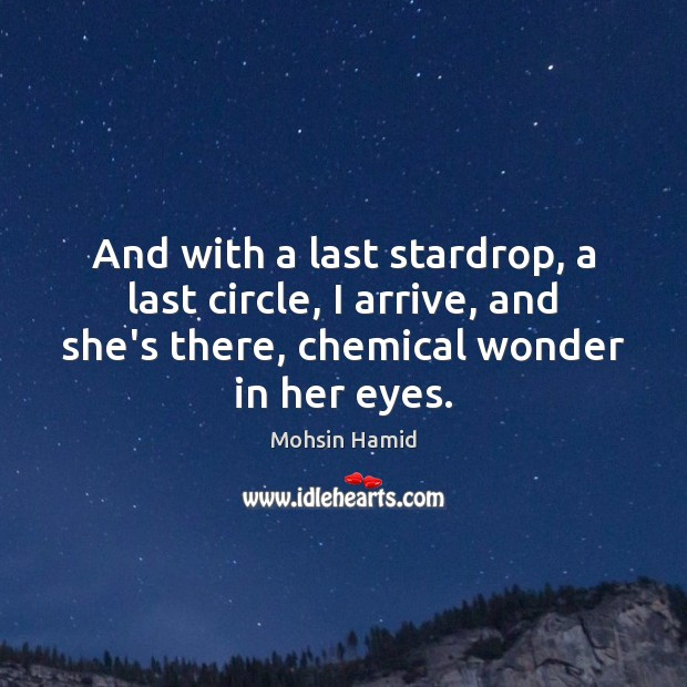 And with a last stardrop, a last circle, I arrive, and she's Mohsin Hamid Picture Quote