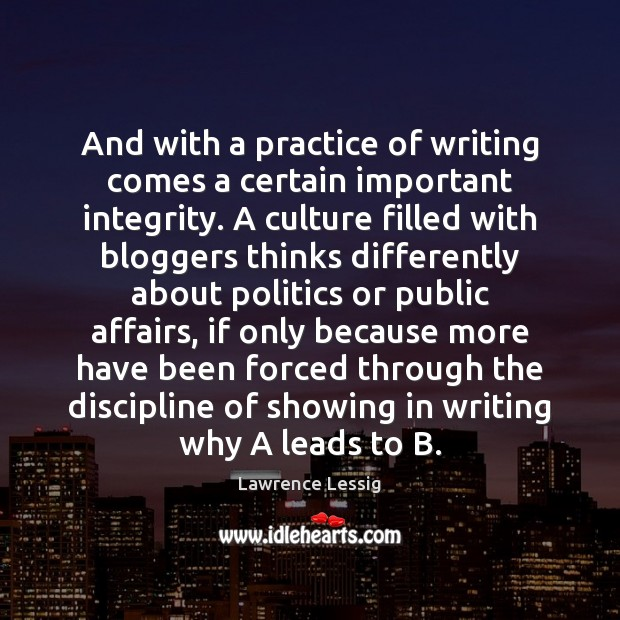 Lawrence Lessig Picture Quote image saying: And with a practice of writing comes a certain important integrity. A