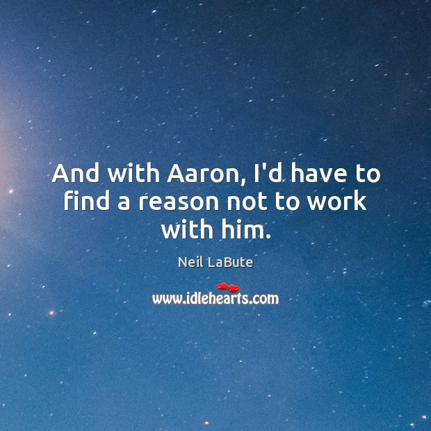 Image, And with Aaron, I'd have to find a reason not to work with him.