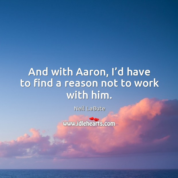 And with aaron, I'd have to find a reason not to work with him. Image