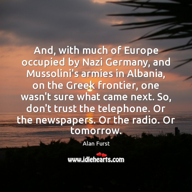 And, with much of Europe occupied by Nazi Germany, and Mussolini's armies Don't Trust Quotes Image