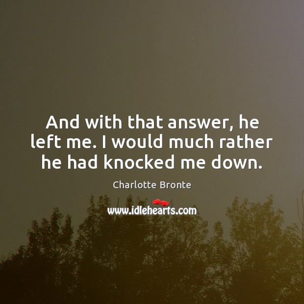 And with that answer, he left me. I would much rather he had knocked me down. Image