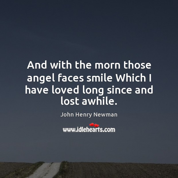 And with the morn those angel faces smile Which I have loved long since and lost awhile. John Henry Newman Picture Quote