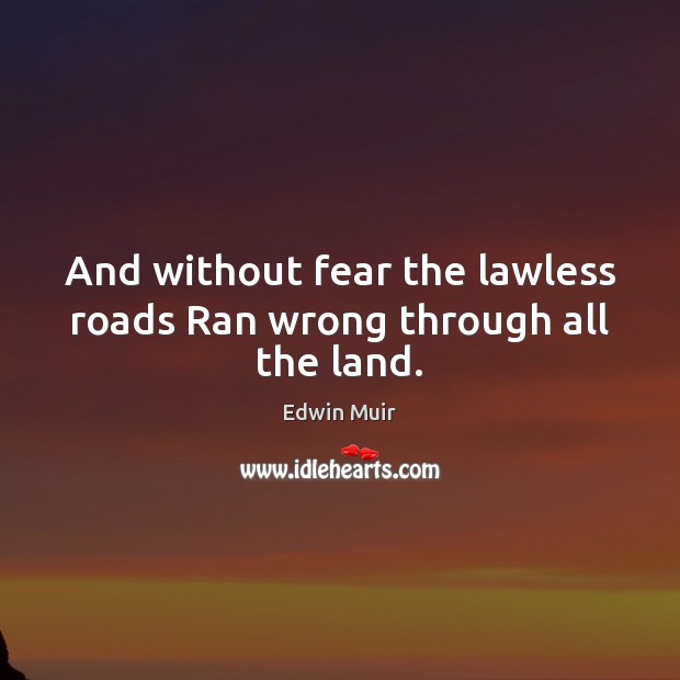And without fear the lawless roads Ran wrong through all the land. Image