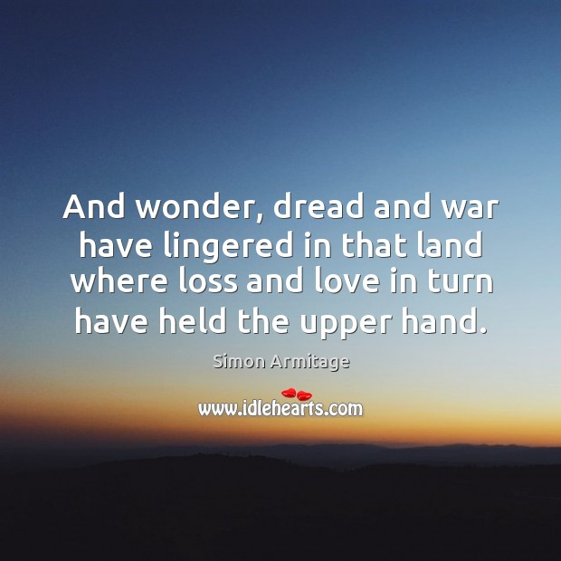 And wonder, dread and war have lingered in that land where loss Image