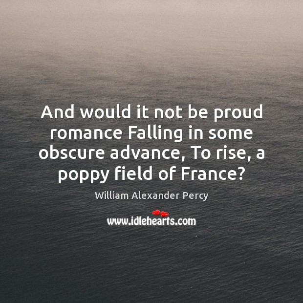 And would it not be proud romance Falling in some obscure advance, William Alexander Percy Picture Quote