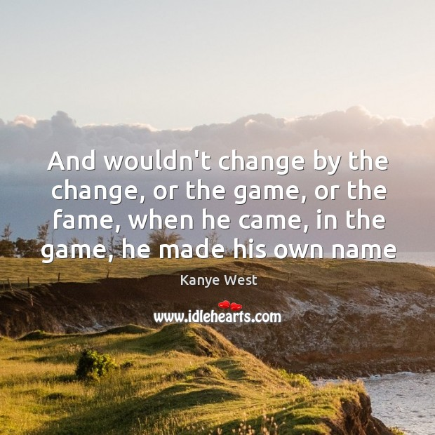And wouldn't change by the change, or the game, or the fame, Image