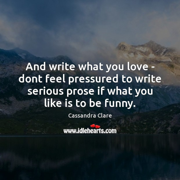 And write what you love – dont feel pressured to write serious Cassandra Clare Picture Quote