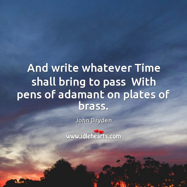 And write whatever Time shall bring to pass  With pens of adamant on plates of brass. John Dryden Picture Quote