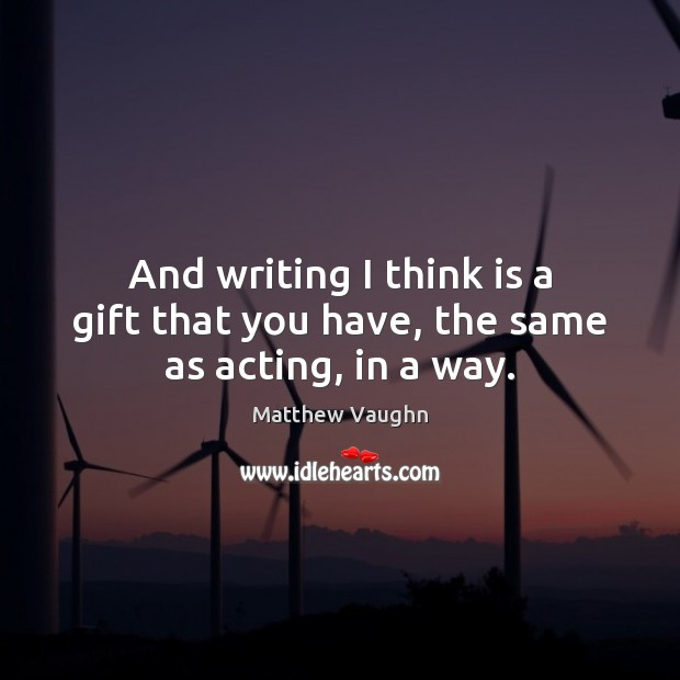 And writing I think is a gift that you have, the same as acting, in a way. Image