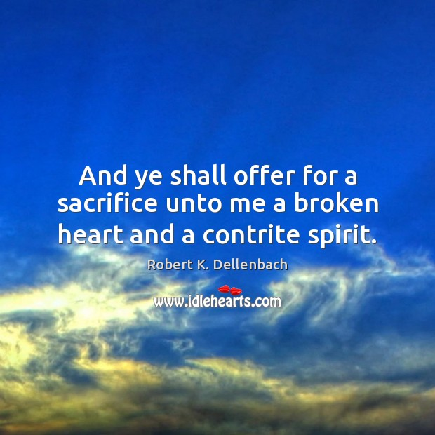 And ye shall offer for a sacrifice unto me a broken heart and a contrite spirit. Broken Heart Quotes Image