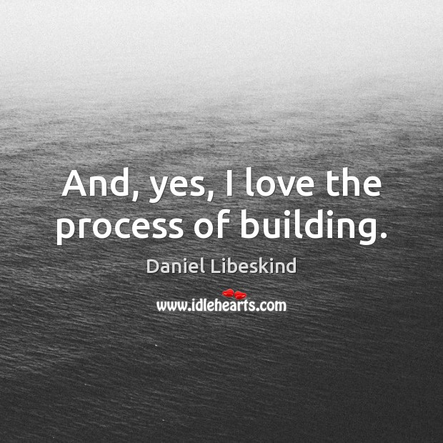 And, yes, I love the process of building. Daniel Libeskind Picture Quote