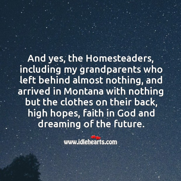And yes, the homesteaders, including my grandparents who left behind almost nothing, and arrived in Image