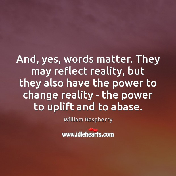 And, yes, words matter. They may reflect reality, but they also have Image