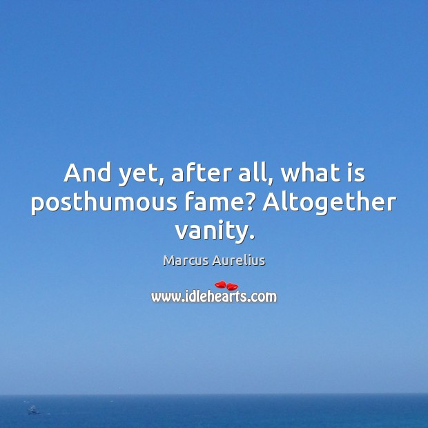 And yet, after all, what is posthumous fame? Altogether vanity. Marcus Aurelius Picture Quote
