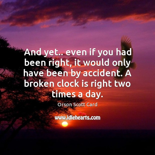 And yet.. even if you had been right, it would only have Orson Scott Card Picture Quote