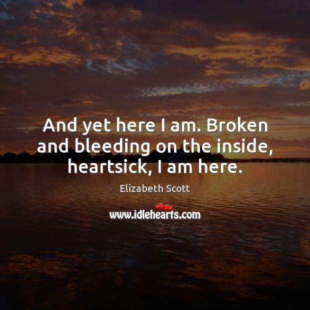 And yet here I am. Broken and bleeding on the inside, heartsick, I am here. Image