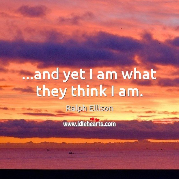 …and yet I am what they think I am. Ralph Ellison Picture Quote