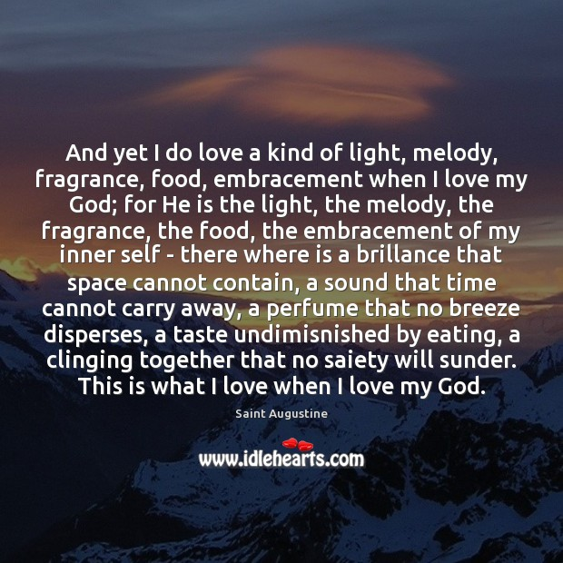 And yet I do love a kind of light, melody, fragrance, food, Saint Augustine Picture Quote