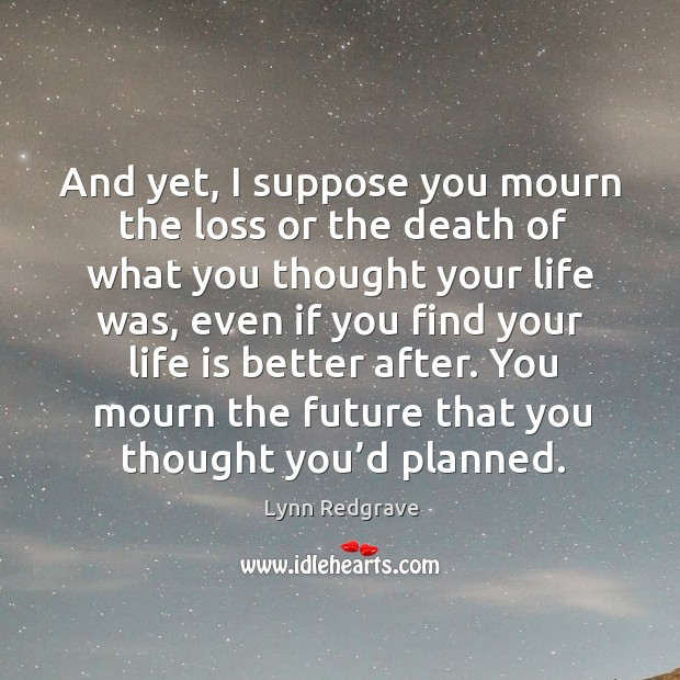 And yet, I suppose you mourn the loss or the death of what you thought your life was Image