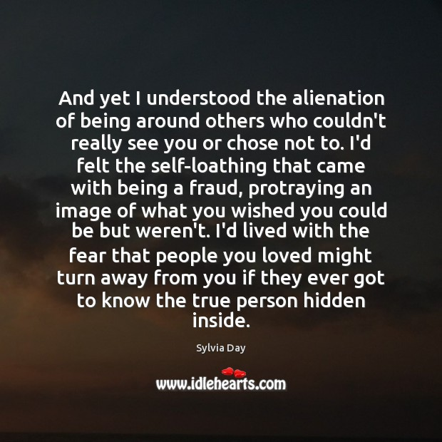 And yet I understood the alienation of being around others who couldn't Hidden Quotes Image