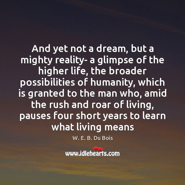 And yet not a dream, but a mighty reality- a glimpse of W. E. B. Du Bois Picture Quote