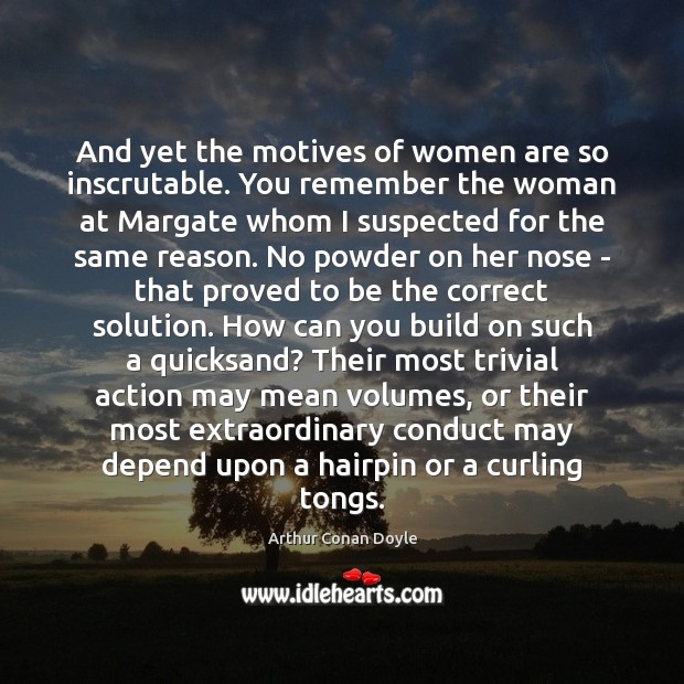 And yet the motives of women are so inscrutable. You remember the Arthur Conan Doyle Picture Quote